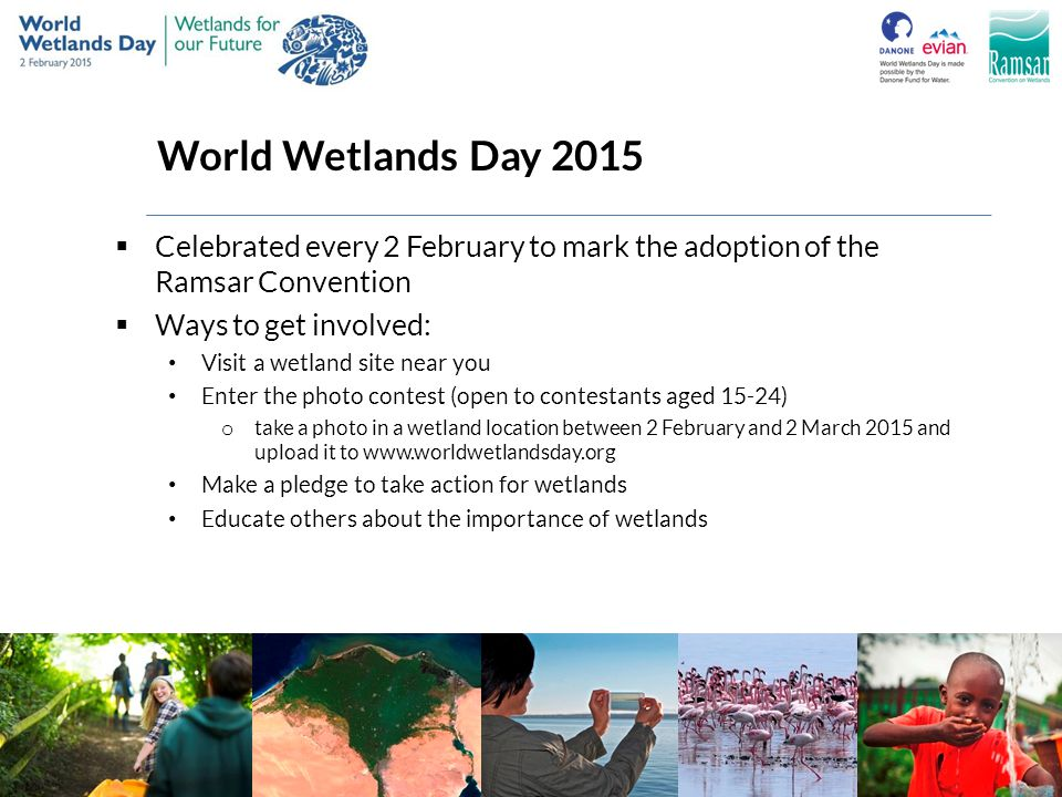 World Wetlands Day 2015  Celebrated every 2 February to mark the adoption of the Ramsar Convention  Ways to get involved: Visit a wetland site near