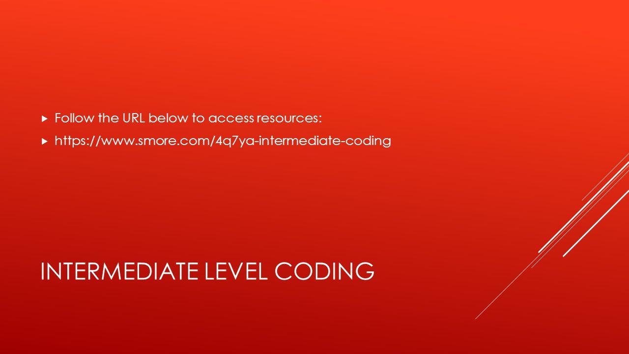 INTERMEDIATE LEVEL CODING  Follow the URL below to access resources:  https://www.smore.com/4q7ya-intermediate-coding