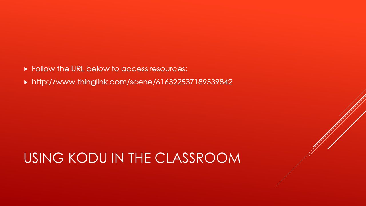 USING KODU IN THE CLASSROOM  Follow the URL below to access resources:  http://www.thinglink.com/scene/616322537189539842
