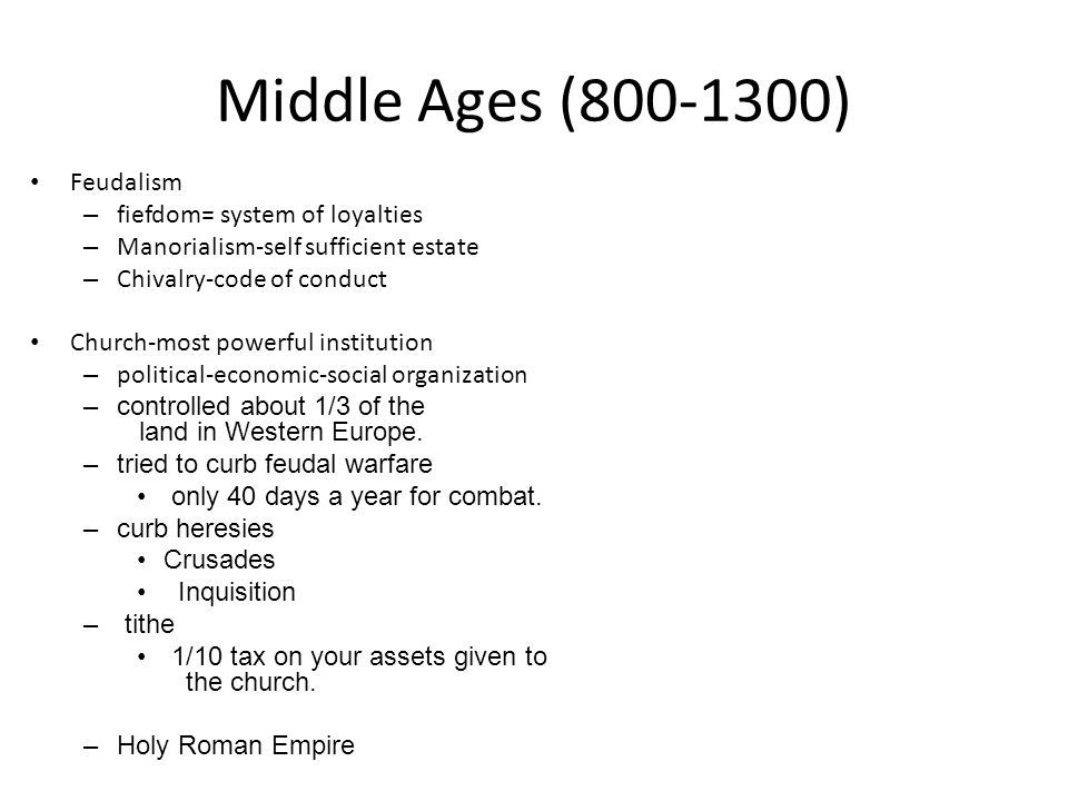 Middle Ages (800-1300) Feudalism – fiefdom= system of loyalties – Manorialism-self sufficient estate – Chivalry-code of conduct Church-most powerful i