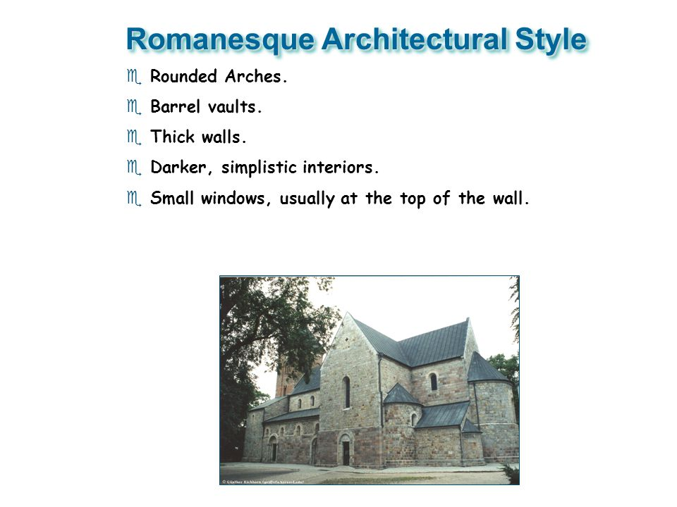 Romanesque Architectural Style e Rounded Arches. e Barrel vaults. e Thick walls. e Darker, simplistic interiors. e Small windows, usually at the top o