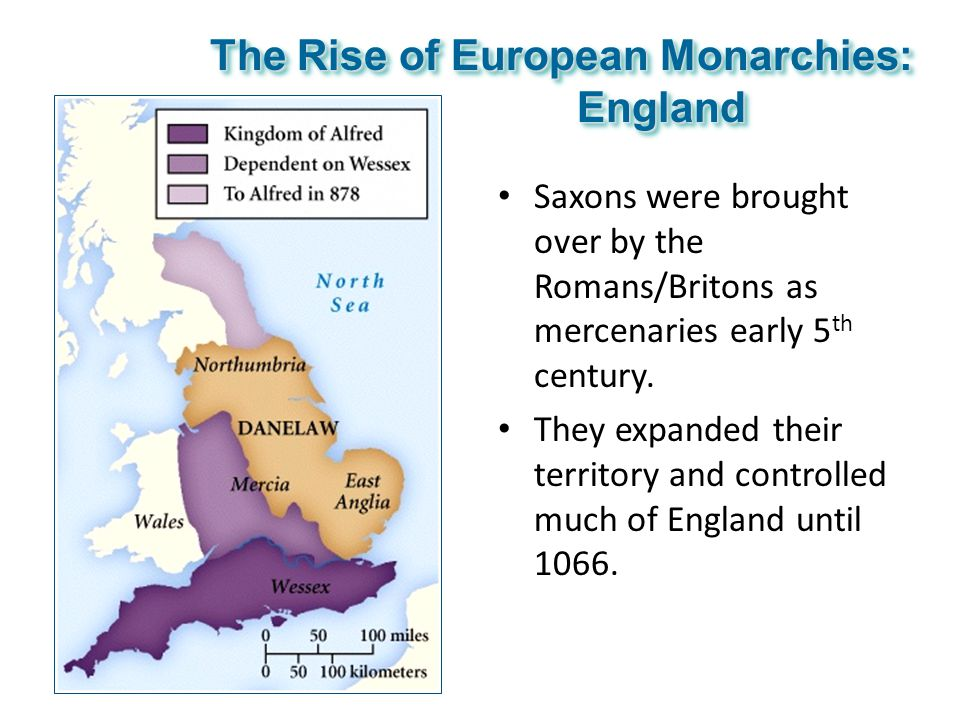 The Rise of European Monarchies: England Saxons were brought over by the Romans/Britons as mercenaries early 5 th century. They expanded their territo