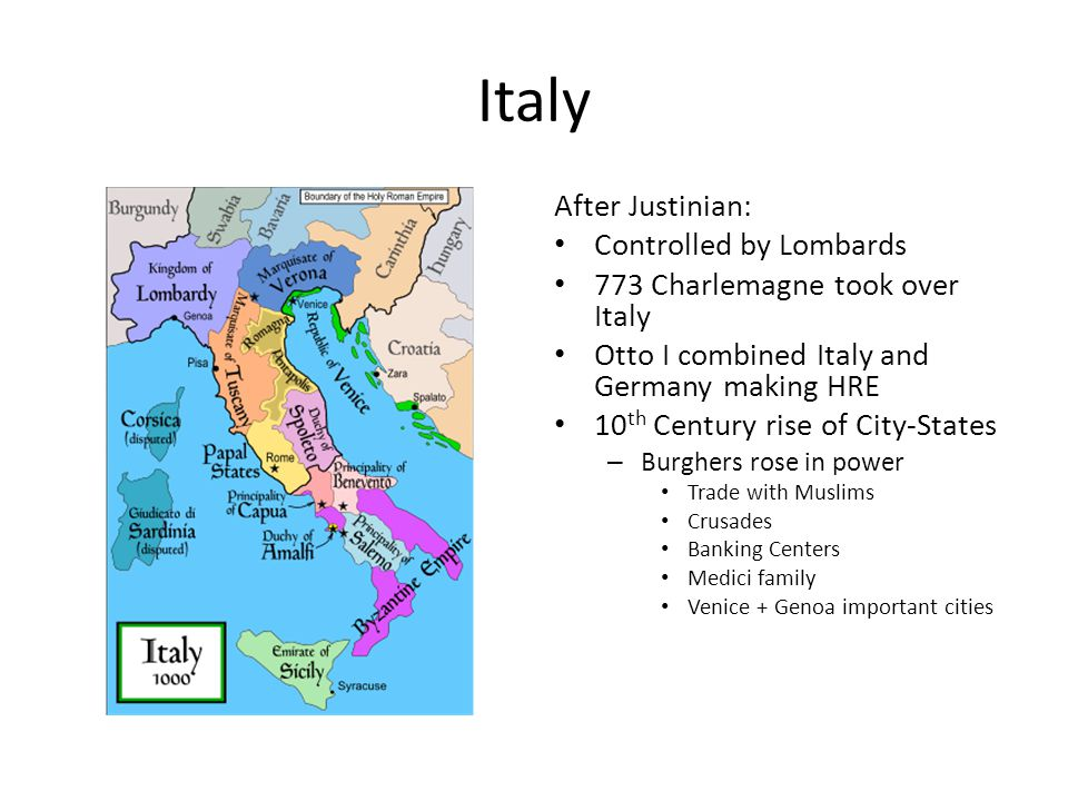 Italy After Justinian: Controlled by Lombards 773 Charlemagne took over Italy Otto I combined Italy and Germany making HRE 10 th Century rise of City-