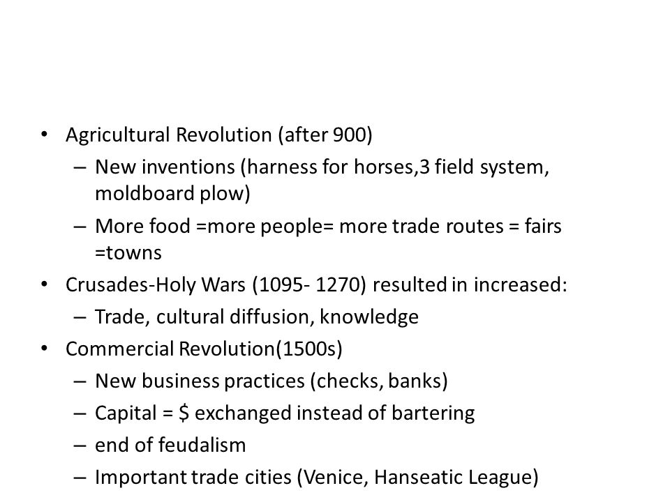 Agricultural Revolution (after 900) – New inventions (harness for horses,3 field system, moldboard plow) – More food =more people= more trade routes =
