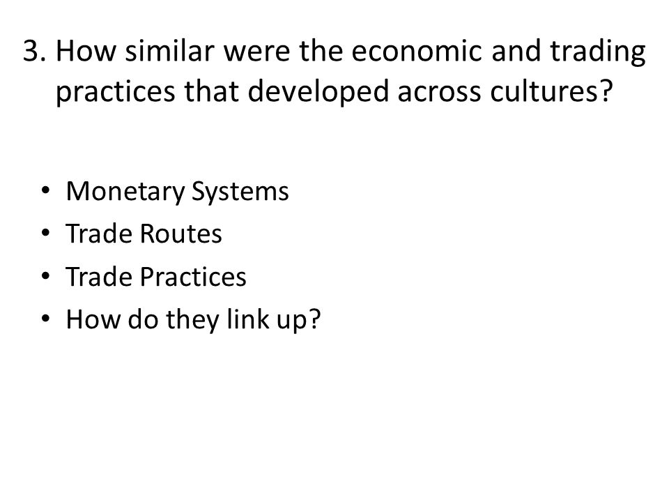 3. How similar were the economic and trading practices that developed across cultures? Monetary Systems Trade Routes Trade Practices How do they link