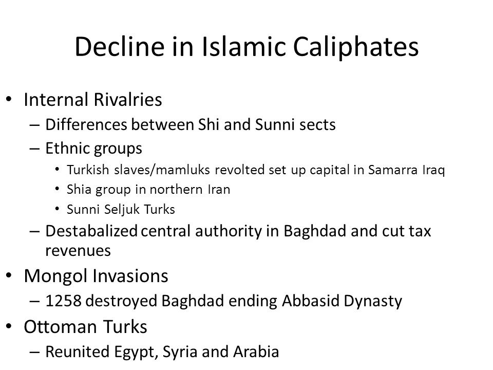 Decline in Islamic Caliphates Internal Rivalries – Differences between Shi and Sunni sects – Ethnic groups Turkish slaves/mamluks revolted set up capi