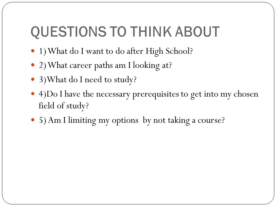 QUESTIONS TO THINK ABOUT 1) What do I want to do after High School.