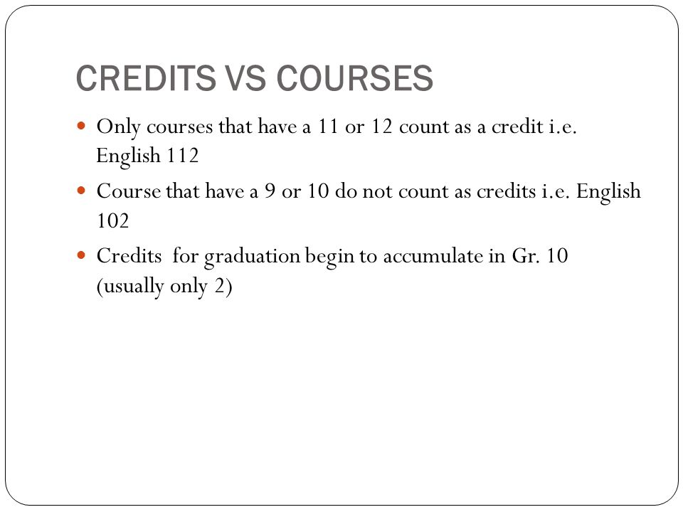 CREDITS VS COURSES Only courses that have a 11 or 12 count as a credit i.e.