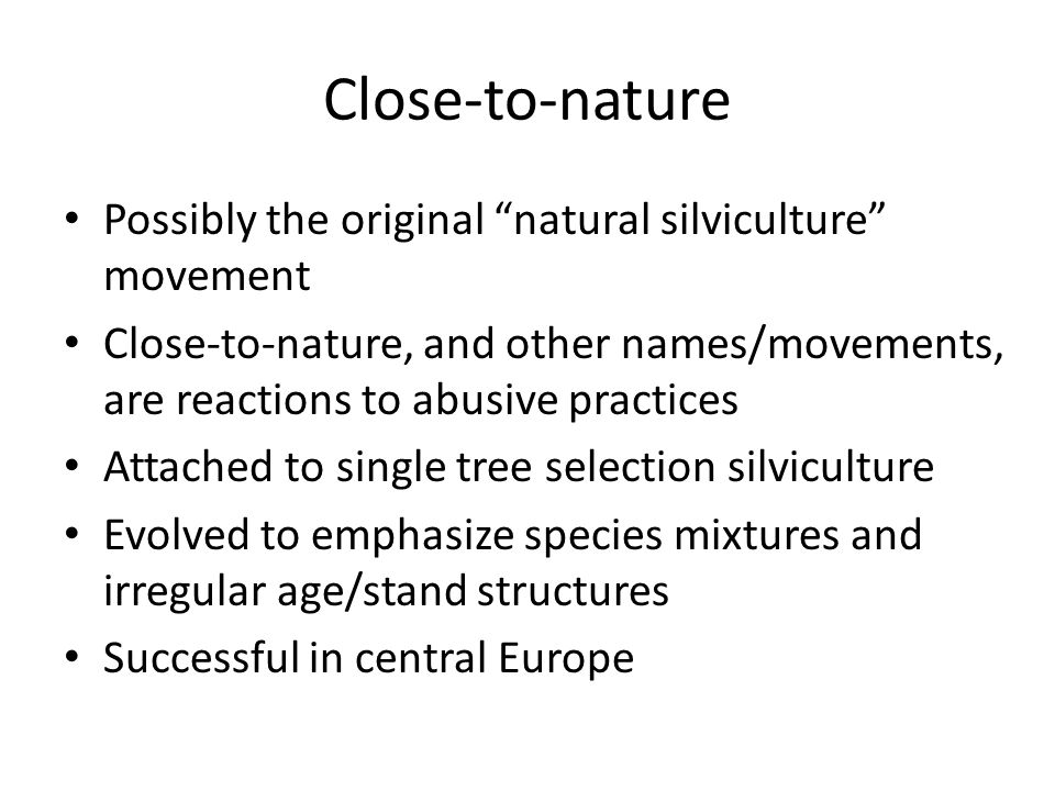 Close-to-nature Possibly the original natural silviculture movement Close-to-nature, and other names/movements, are reactions to abusive practices Attached to single tree selection silviculture Evolved to emphasize species mixtures and irregular age/stand structures Successful in central Europe
