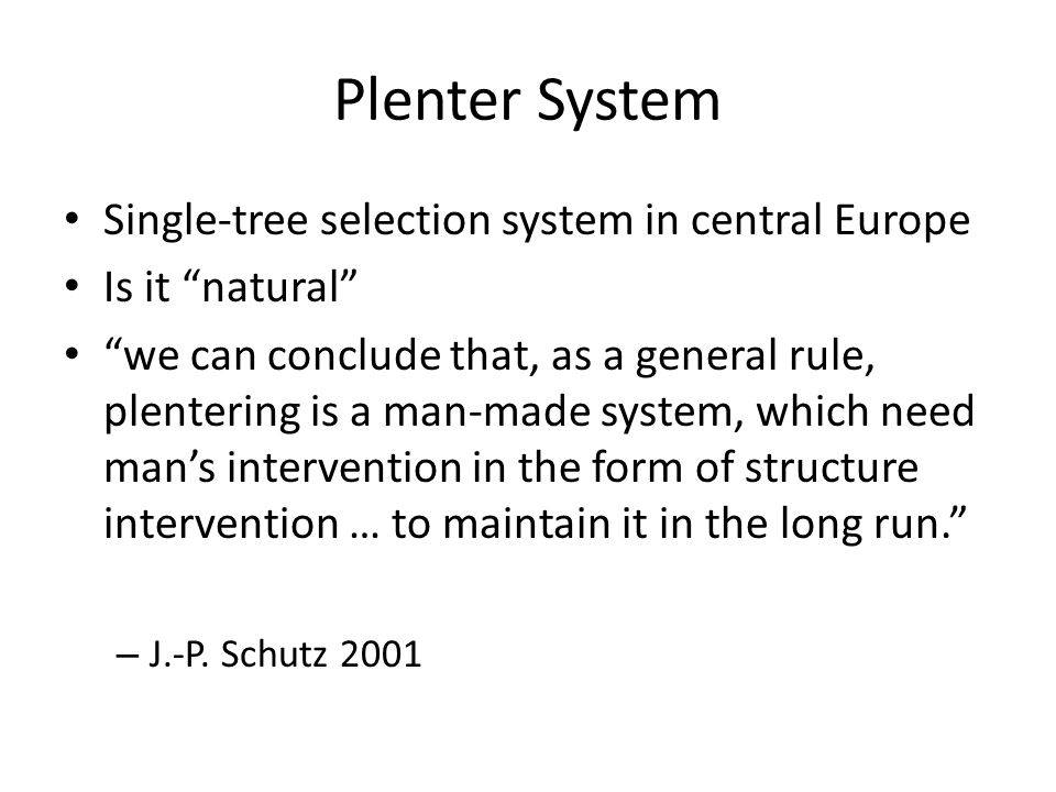 Plenter System Single-tree selection system in central Europe Is it natural we can conclude that, as a general rule, plentering is a man-made system, which need man's intervention in the form of structure intervention … to maintain it in the long run. – J.-P.