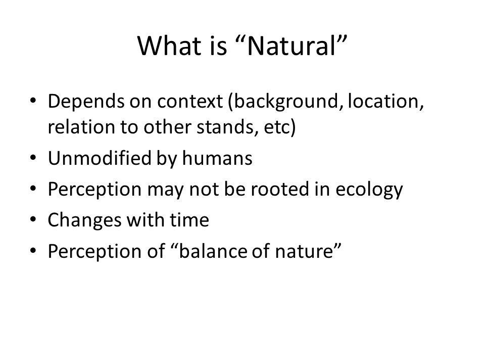 What is Natural Depends on context (background, location, relation to other stands, etc) Unmodified by humans Perception may not be rooted in ecology Changes with time Perception of balance of nature