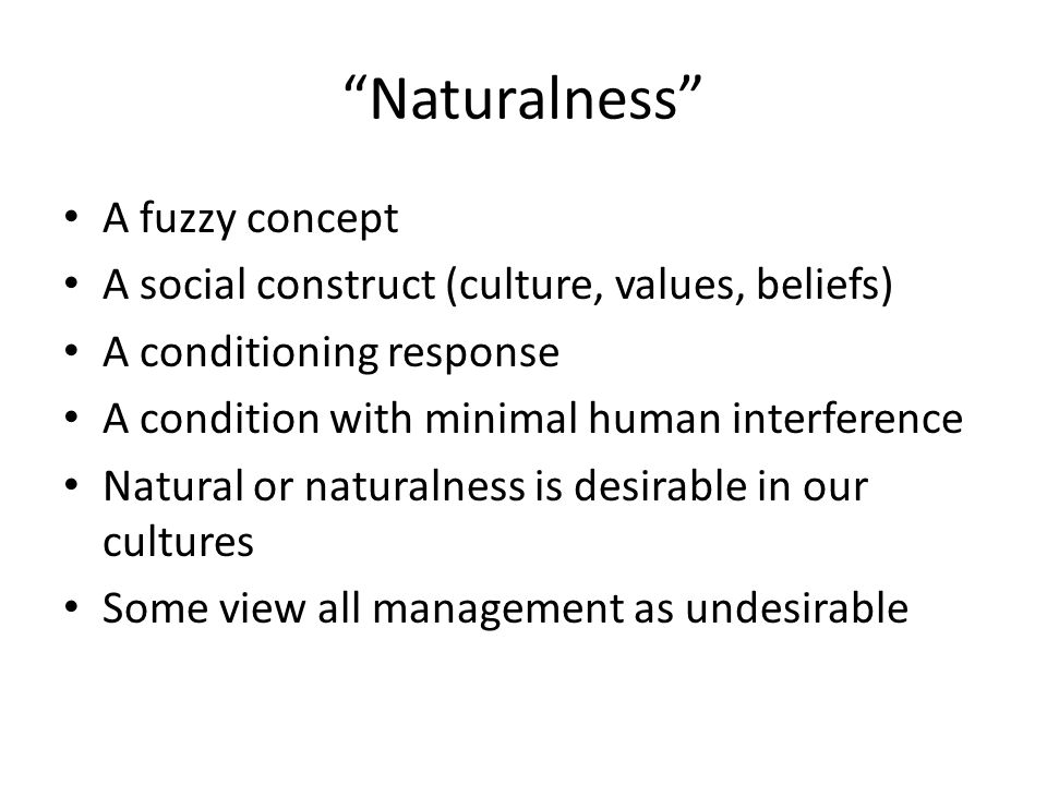 Naturalness A fuzzy concept A social construct (culture, values, beliefs) A conditioning response A condition with minimal human interference Natural or naturalness is desirable in our cultures Some view all management as undesirable