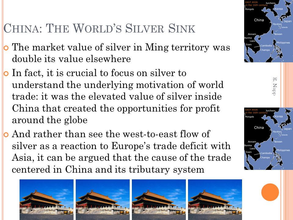 C HINA : T HE W ORLD ' S S ILVER S INK The market value of silver in Ming territory was double its value elsewhere In fact, it is crucial to focus on