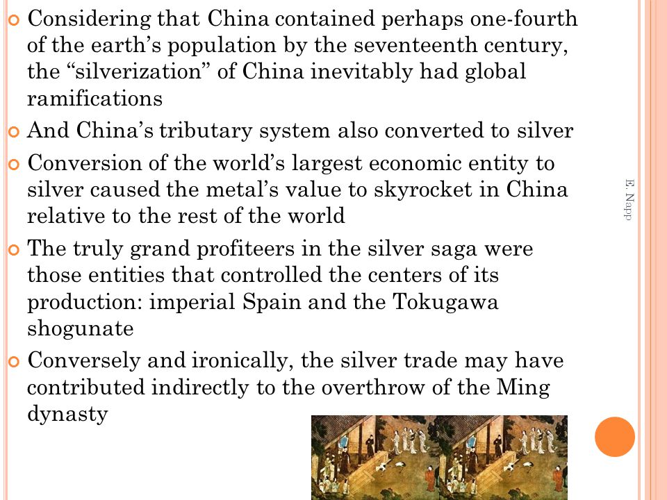 Considering that China contained perhaps one-fourth of the earth's population by the seventeenth century, the silverization of China inevitably had global ramifications And China's tributary system also converted to silver Conversion of the world's largest economic entity to silver caused the metal's value to skyrocket in China relative to the rest of the world The truly grand profiteers in the silver saga were those entities that controlled the centers of its production: imperial Spain and the Tokugawa shogunate Conversely and ironically, the silver trade may have contributed indirectly to the overthrow of the Ming dynasty E.