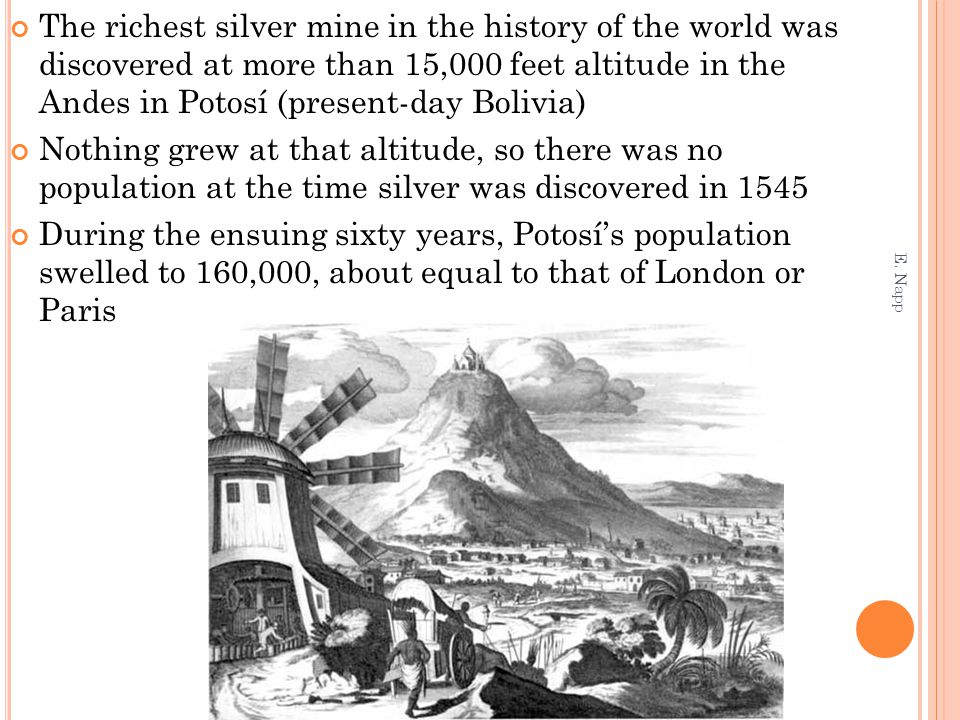 The richest silver mine in the history of the world was discovered at more than 15,000 feet altitude in the Andes in Potosí (present-day Bolivia) Nothing grew at that altitude, so there was no population at the time silver was discovered in 1545 During the ensuing sixty years, Potosí's population swelled to 160,000, about equal to that of London or Paris E.