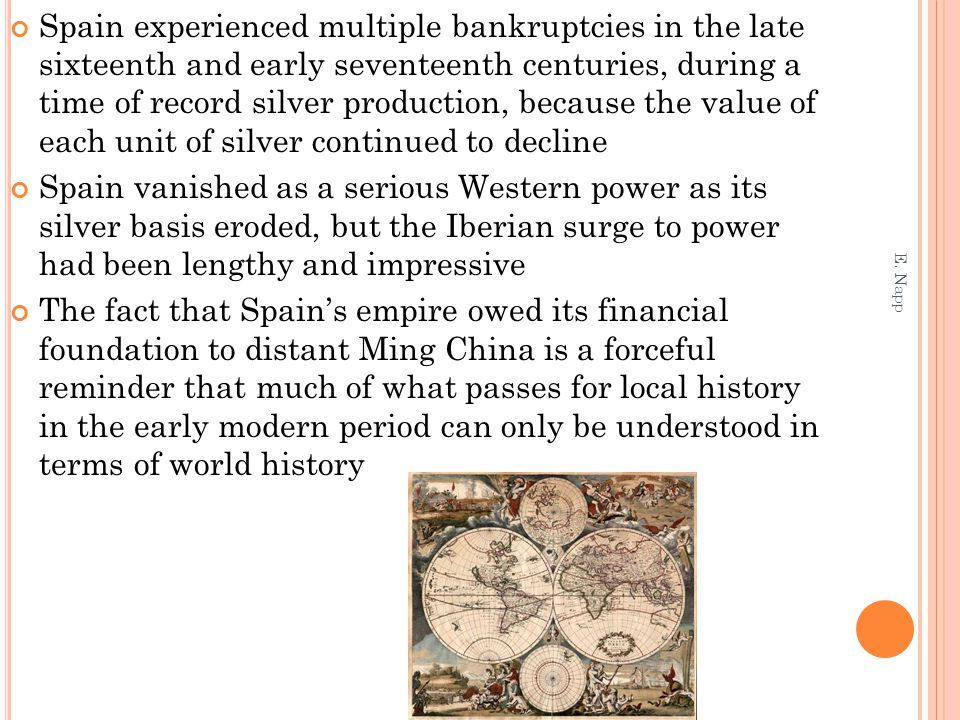 Spain experienced multiple bankruptcies in the late sixteenth and early seventeenth centuries, during a time of record silver production, because the value of each unit of silver continued to decline Spain vanished as a serious Western power as its silver basis eroded, but the Iberian surge to power had been lengthy and impressive The fact that Spain's empire owed its financial foundation to distant Ming China is a forceful reminder that much of what passes for local history in the early modern period can only be understood in terms of world history E.