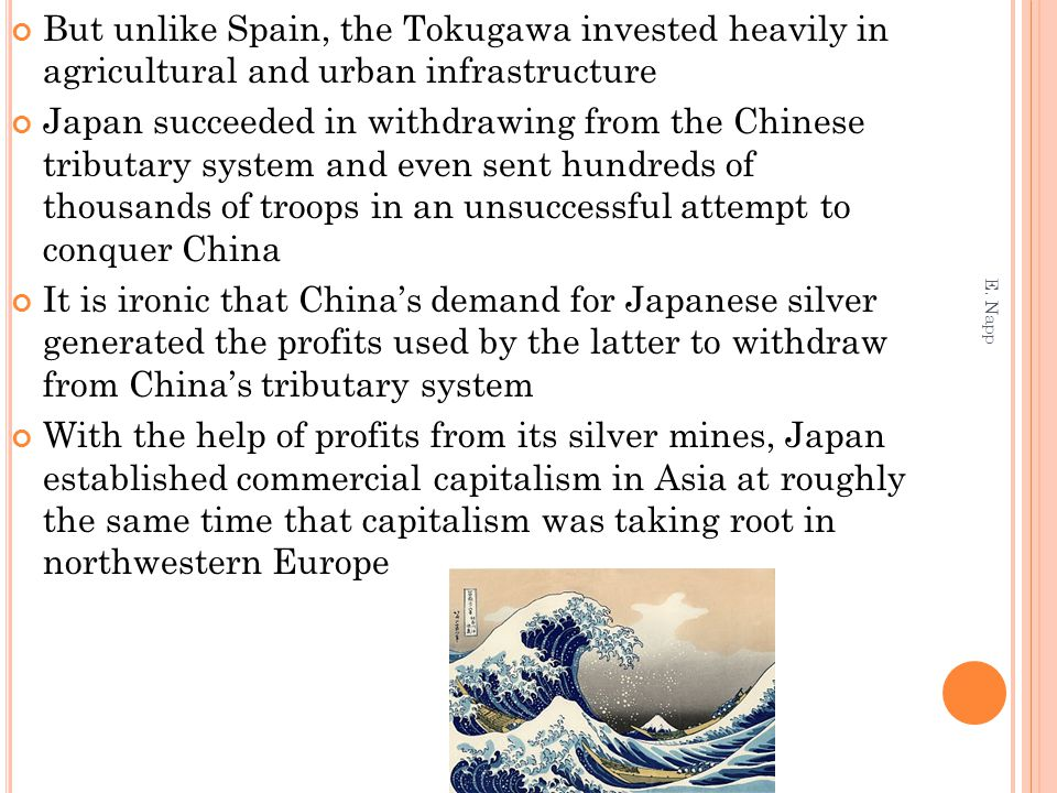 But unlike Spain, the Tokugawa invested heavily in agricultural and urban infrastructure Japan succeeded in withdrawing from the Chinese tributary system and even sent hundreds of thousands of troops in an unsuccessful attempt to conquer China It is ironic that China's demand for Japanese silver generated the profits used by the latter to withdraw from China's tributary system With the help of profits from its silver mines, Japan established commercial capitalism in Asia at roughly the same time that capitalism was taking root in northwestern Europe E.