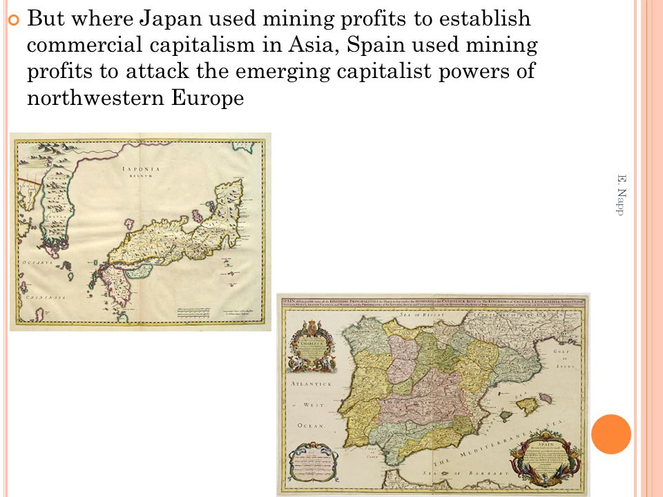 But where Japan used mining profits to establish commercial capitalism in Asia, Spain used mining profits to attack the emerging capitalist powers of northwestern Europe E.