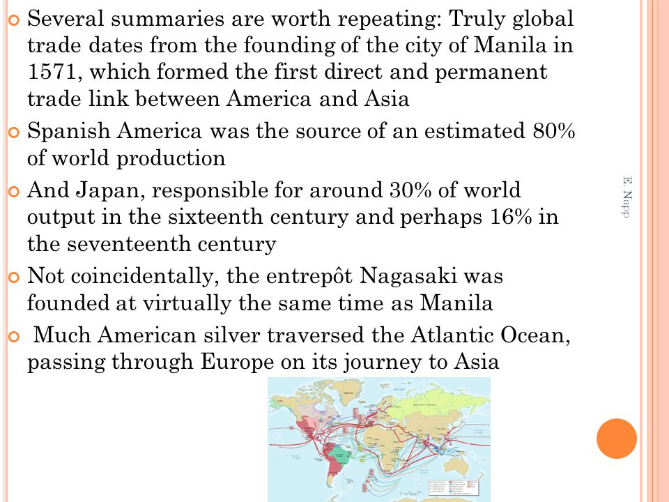Several summaries are worth repeating: Truly global trade dates from the founding of the city of Manila in 1571, which formed the first direct and permanent trade link between America and Asia Spanish America was the source of an estimated 80% of world production And Japan, responsible for around 30% of world output in the sixteenth century and perhaps 16% in the seventeenth century Not coincidentally, the entrepôt Nagasaki was founded at virtually the same time as Manila Much American silver traversed the Atlantic Ocean, passing through Europe on its journey to Asia E.