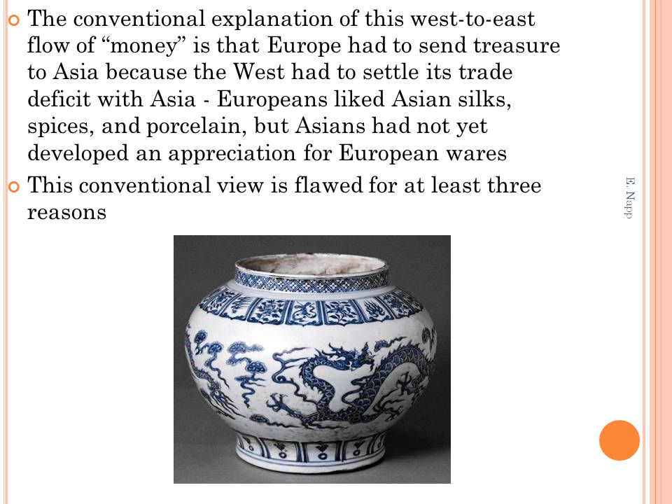 The conventional explanation of this west-to-east flow of money is that Europe had to send treasure to Asia because the West had to settle its trade deficit with Asia - Europeans liked Asian silks, spices, and porcelain, but Asians had not yet developed an appreciation for European wares This conventional view is flawed for at least three reasons E.