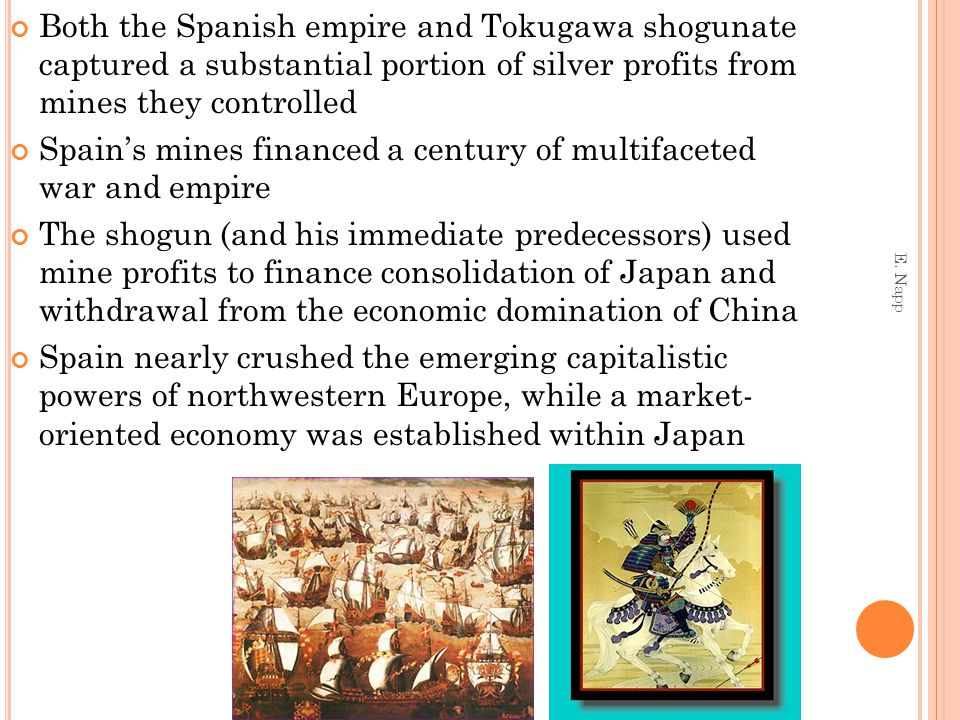 Both the Spanish empire and Tokugawa shogunate captured a substantial portion of silver profits from mines they controlled Spain's mines financed a century of multifaceted war and empire The shogun (and his immediate predecessors) used mine profits to finance consolidation of Japan and withdrawal from the economic domination of China Spain nearly crushed the emerging capitalistic powers of northwestern Europe, while a market- oriented economy was established within Japan E.