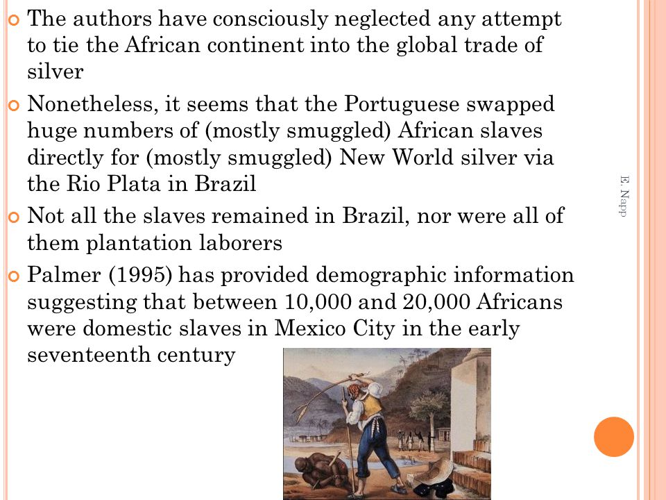 The authors have consciously neglected any attempt to tie the African continent into the global trade of silver Nonetheless, it seems that the Portuguese swapped huge numbers of (mostly smuggled) African slaves directly for (mostly smuggled) New World silver via the Rio Plata in Brazil Not all the slaves remained in Brazil, nor were all of them plantation laborers Palmer (1995) has provided demographic information suggesting that between 10,000 and 20,000 Africans were domestic slaves in Mexico City in the early seventeenth century E.