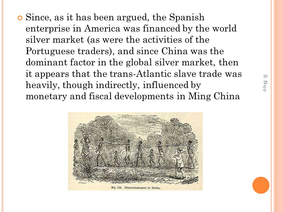 Since, as it has been argued, the Spanish enterprise in America was financed by the world silver market (as were the activities of the Portuguese traders), and since China was the dominant factor in the global silver market, then it appears that the trans-Atlantic slave trade was heavily, though indirectly, influenced by monetary and fiscal developments in Ming China E.