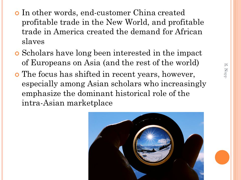 In other words, end-customer China created profitable trade in the New World, and profitable trade in America created the demand for African slaves Scholars have long been interested in the impact of Europeans on Asia (and the rest of the world) The focus has shifted in recent years, however, especially among Asian scholars who increasingly emphasize the dominant historical role of the intra-Asian marketplace E.