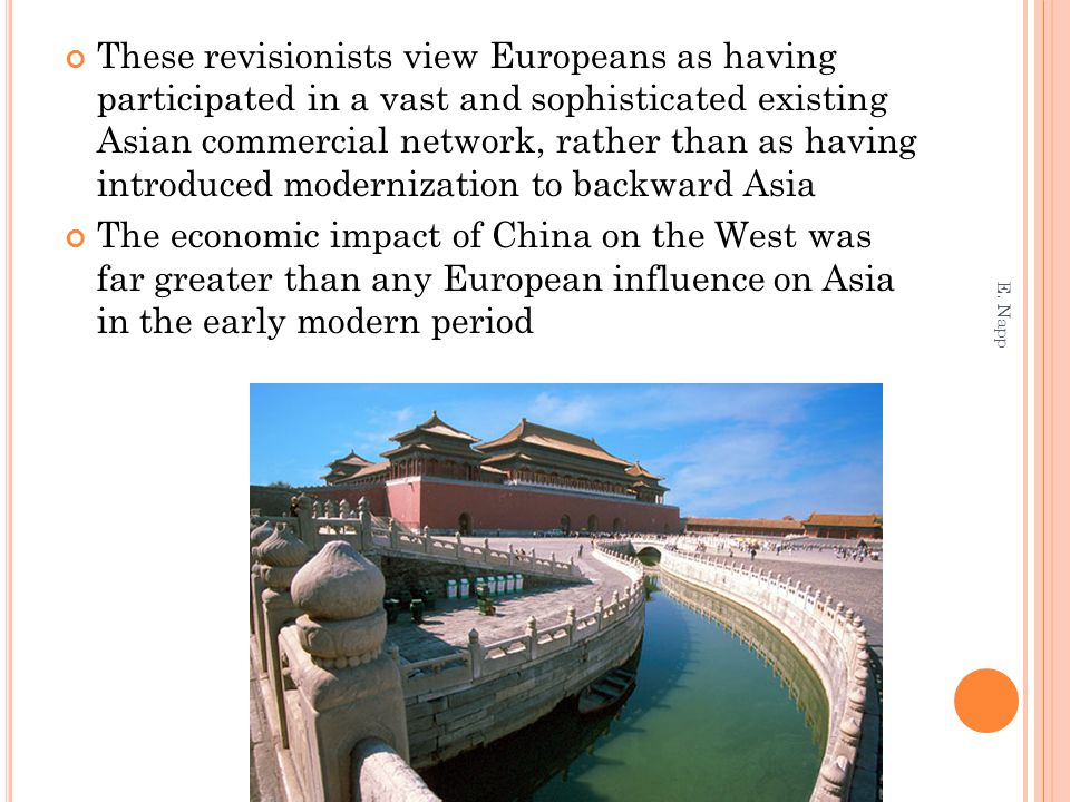 These revisionists view Europeans as having participated in a vast and sophisticated existing Asian commercial network, rather than as having introduced modernization to backward Asia The economic impact of China on the West was far greater than any European influence on Asia in the early modern period E.