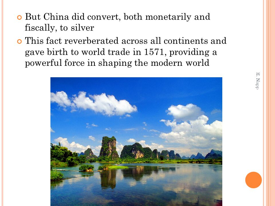 But China did convert, both monetarily and fiscally, to silver This fact reverberated across all continents and gave birth to world trade in 1571, providing a powerful force in shaping the modern world E.