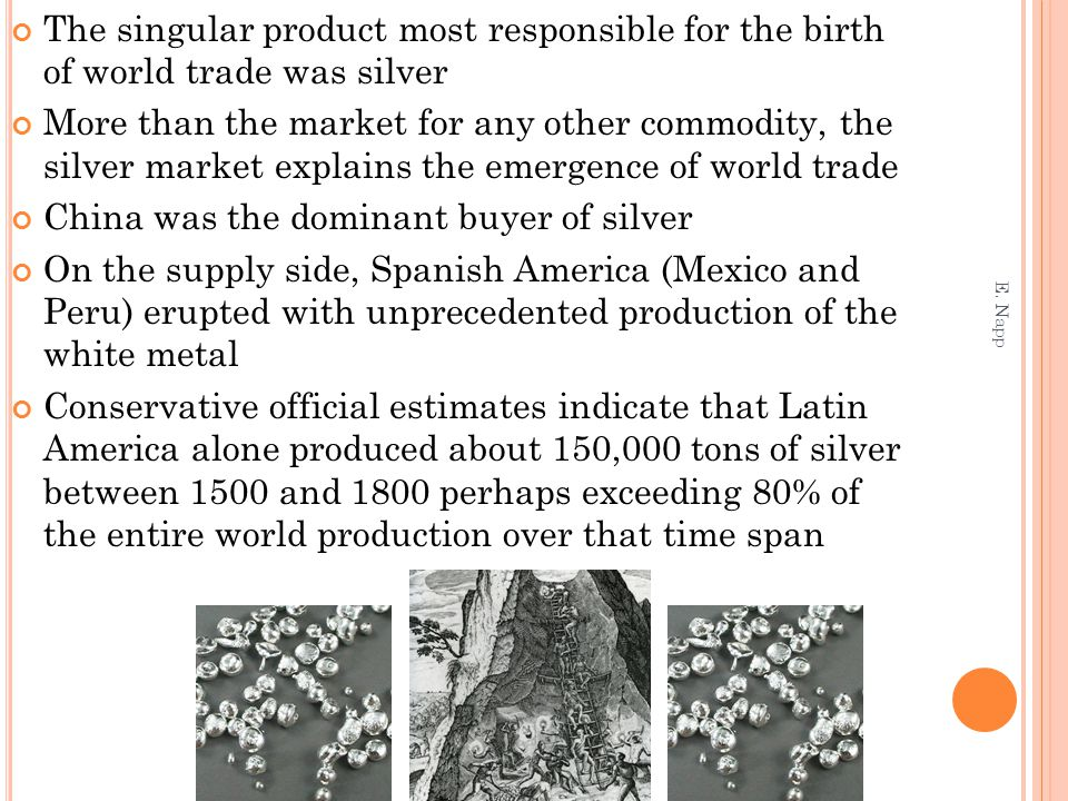 The singular product most responsible for the birth of world trade was silver More than the market for any other commodity, the silver market explains