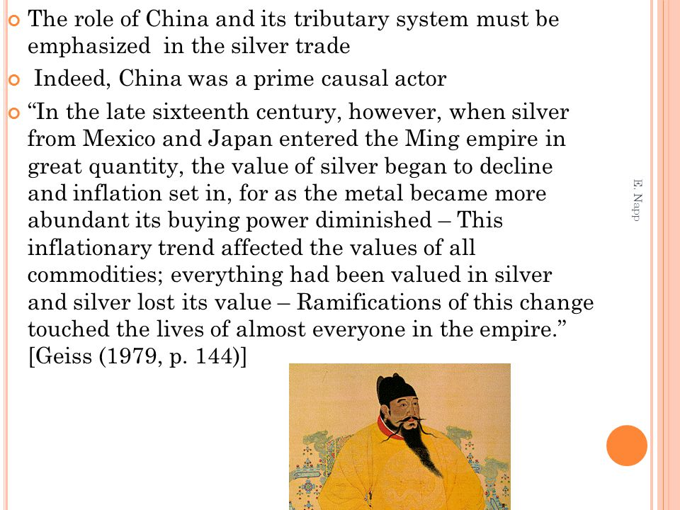 The role of China and its tributary system must be emphasized in the silver trade Indeed, China was a prime causal actor In the late sixteenth century, however, when silver from Mexico and Japan entered the Ming empire in great quantity, the value of silver began to decline and inflation set in, for as the metal became more abundant its buying power diminished – This inflationary trend affected the values of all commodities; everything had been valued in silver and silver lost its value – Ramifications of this change touched the lives of almost everyone in the empire. [Geiss (1979, p.