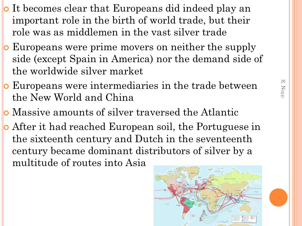 It becomes clear that Europeans did indeed play an important role in the birth of world trade, but their role was as middlemen in the vast silver trade Europeans were prime movers on neither the supply side (except Spain in America) nor the demand side of the worldwide silver market Europeans were intermediaries in the trade between the New World and China Massive amounts of silver traversed the Atlantic After it had reached European soil, the Portuguese in the sixteenth century and Dutch in the seventeenth century became dominant distributors of silver by a multitude of routes into Asia E.