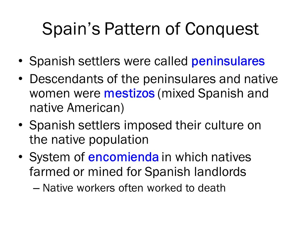 Spain's Pattern of Conquest Spanish settlers were called peninsulares Descendants of the peninsulares and native women were mestizos (mixed Spanish and native American) Spanish settlers imposed their culture on the native population System of encomienda in which natives farmed or mined for Spanish landlords – Native workers often worked to death