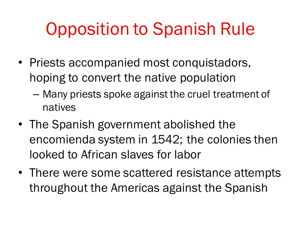 Opposition to Spanish Rule Priests accompanied most conquistadors, hoping to convert the native population – Many priests spoke against the cruel treatment of natives The Spanish government abolished the encomienda system in 1542; the colonies then looked to African slaves for labor There were some scattered resistance attempts throughout the Americas against the Spanish