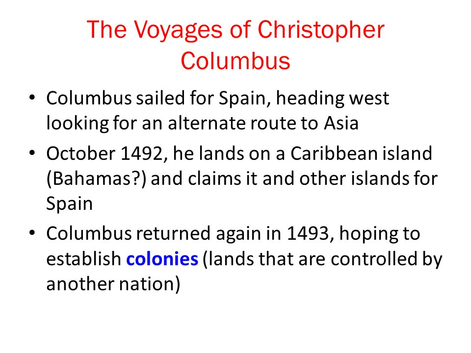 The Voyages of Christopher Columbus Columbus sailed for Spain, heading west looking for an alternate route to Asia October 1492, he lands on a Caribbean island (Bahamas?) and claims it and other islands for Spain Columbus returned again in 1493, hoping to establish colonies (lands that are controlled by another nation)