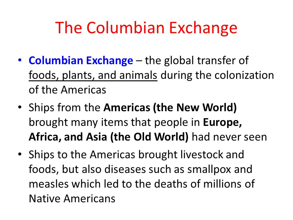 The Columbian Exchange Columbian Exchange – the global transfer of foods, plants, and animals during the colonization of the Americas Ships from the Americas (the New World) brought many items that people in Europe, Africa, and Asia (the Old World) had never seen Ships to the Americas brought livestock and foods, but also diseases such as smallpox and measles which led to the deaths of millions of Native Americans
