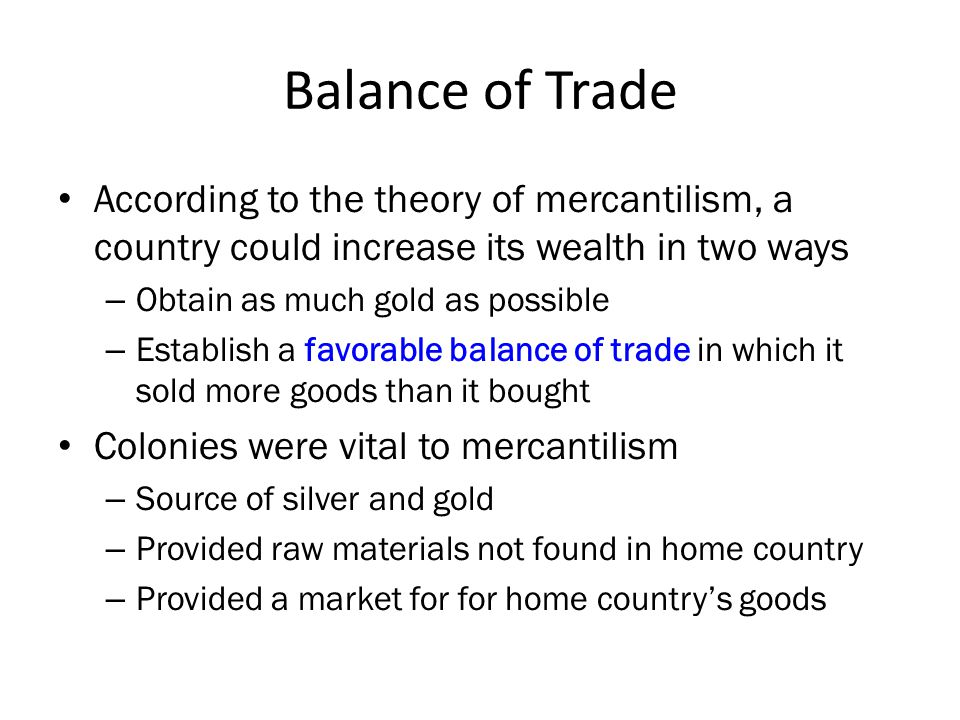 Balance of Trade According to the theory of mercantilism, a country could increase its wealth in two ways – Obtain as much gold as possible – Establish a favorable balance of trade in which it sold more goods than it bought Colonies were vital to mercantilism – Source of silver and gold – Provided raw materials not found in home country – Provided a market for for home country's goods