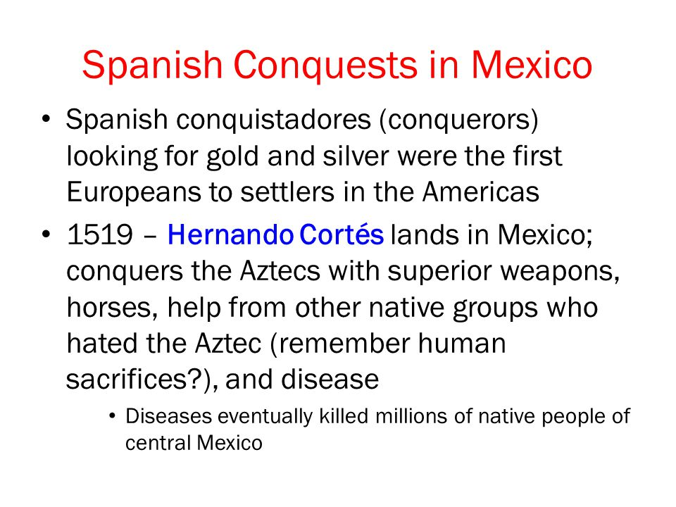Spanish Conquests in Mexico Spanish conquistadores (conquerors) looking for gold and silver were the first Europeans to settlers in the Americas 1519 – Hernando Cortés lands in Mexico; conquers the Aztecs with superior weapons, horses, help from other native groups who hated the Aztec (remember human sacrifices?), and disease Diseases eventually killed millions of native people of central Mexico