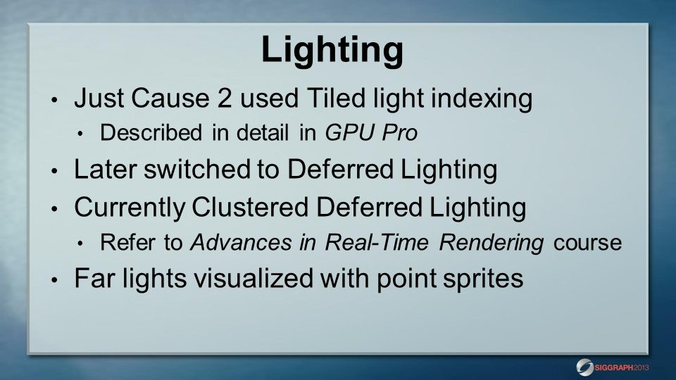 Lighting Just Cause 2 used Tiled light indexing Described in detail in GPU Pro Later switched to Deferred Lighting Currently Clustered Deferred Lighti