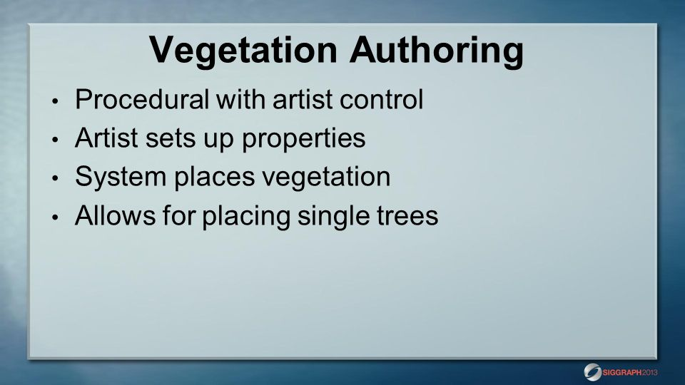 Vegetation Authoring Procedural with artist control Artist sets up properties System places vegetation Allows for placing single trees