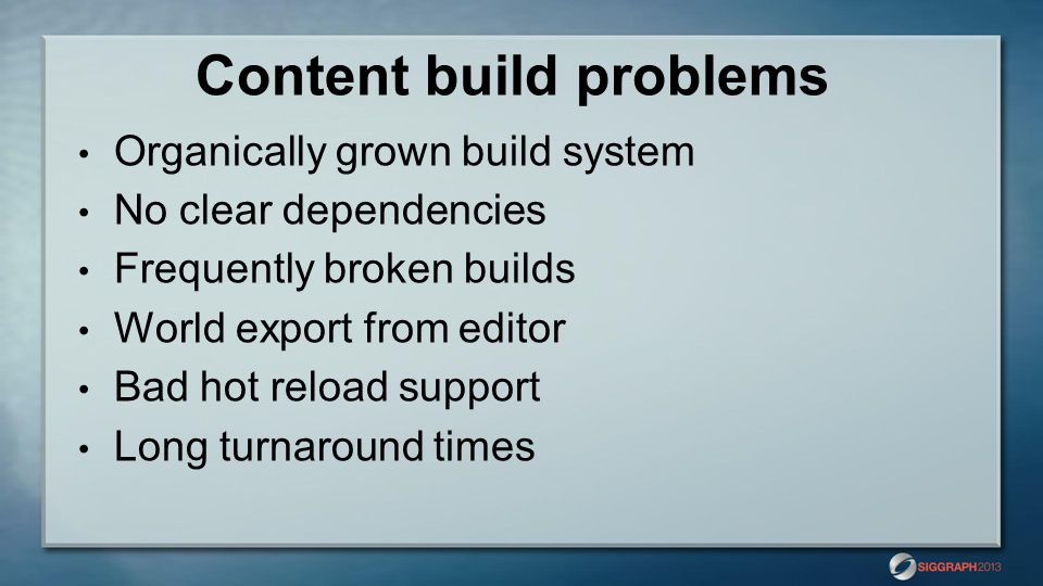 Content build problems Organically grown build system No clear dependencies Frequently broken builds World export from editor Bad hot reload support L