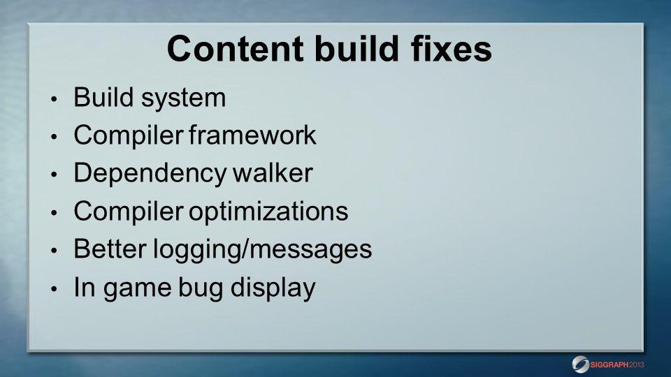 Content build fixes Build system Compiler framework Dependency walker Compiler optimizations Better logging/messages In game bug display