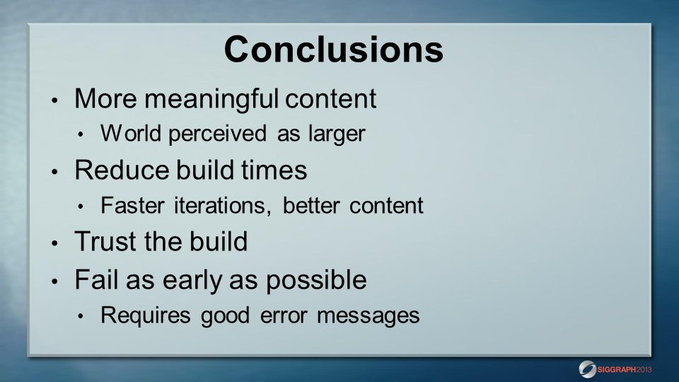 Conclusions More meaningful content World perceived as larger Reduce build times Faster iterations, better content Trust the build Fail as early as po