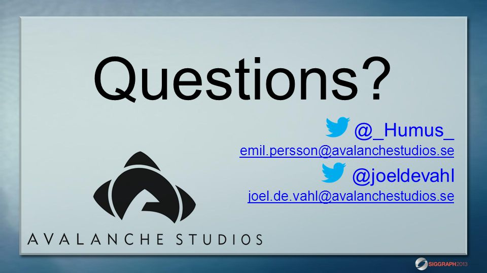 Questions? @_Humus_ emil.persson@avalanchestudios.se @joeldevahl joel.de.vahl@avalanchestudios.se