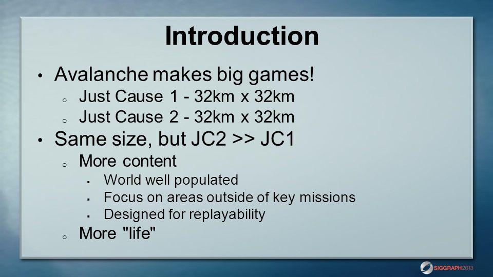 Introduction Avalanche makes big games! o Just Cause 1 - 32km x 32km o Just Cause 2 - 32km x 32km Same size, but JC2 >> JC1 o More content  World wel