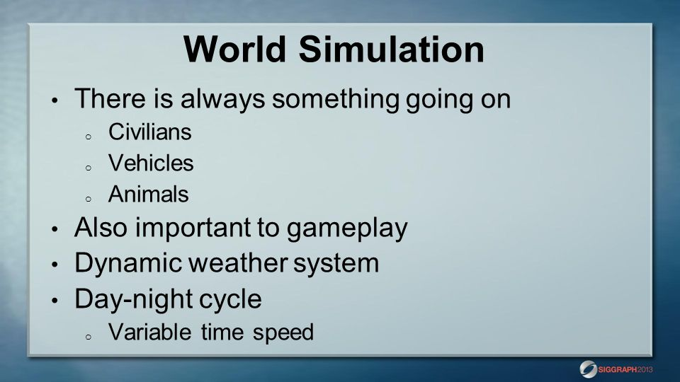 World Simulation There is always something going on o Civilians o Vehicles o Animals Also important to gameplay Dynamic weather system Day-night cycle