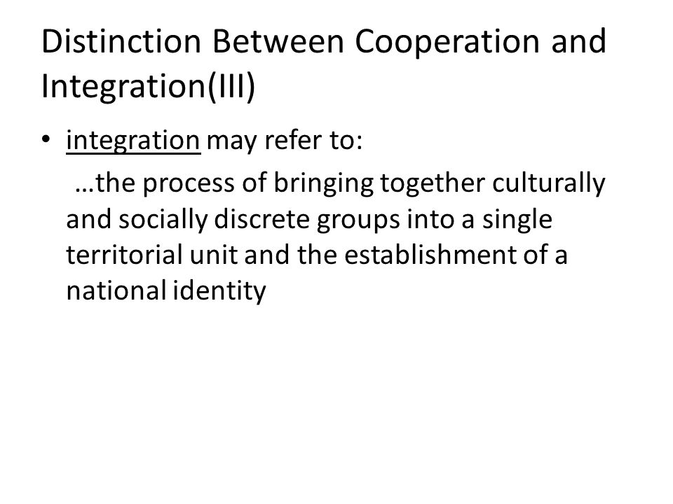 Distinction Between Cooperation and Integration(III) integration may refer to: …the process of bringing together culturally and socially discrete grou