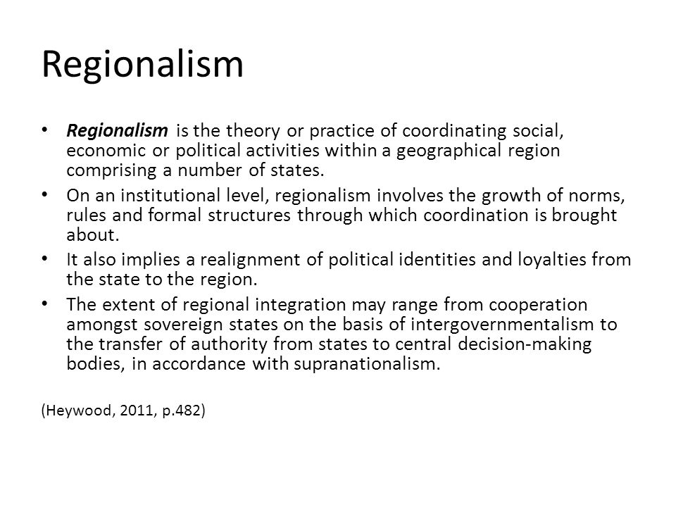 Regionalism Regionalism is the theory or practice of coordinating social, economic or political activities within a geographical region comprising a n