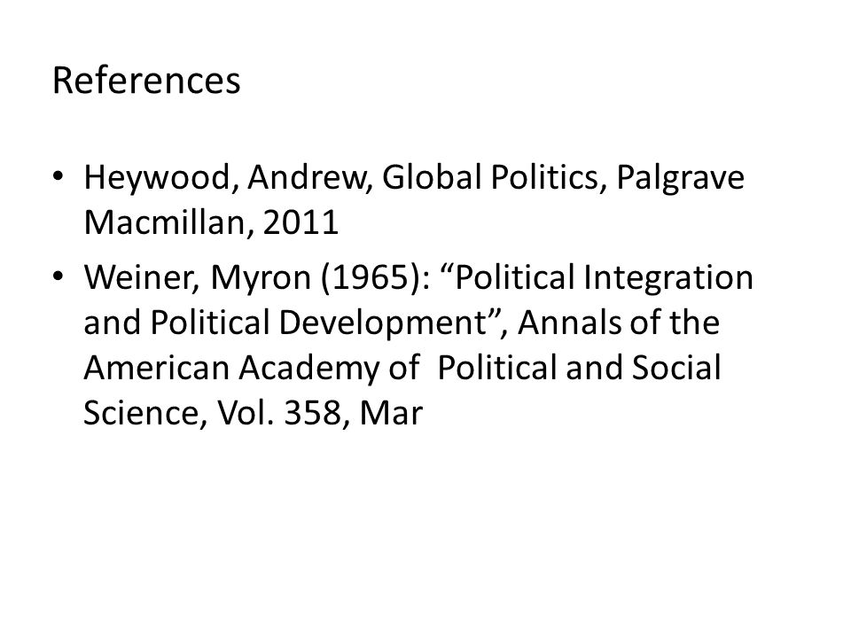 "References Heywood, Andrew, Global Politics, Palgrave Macmillan, 2011 Weiner, Myron (1965): ""Political Integration and Political Development"", Annals"